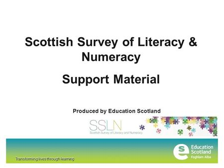 Transforming lives through learning Scottish Survey of Literacy & Numeracy Support Material Produced by Education Scotland Transforming lives through learning.
