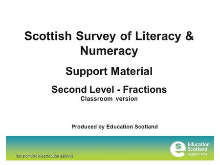 Transforming lives through learning Scottish Survey of Literacy & Numeracy Support Material Second Level - Fractions Classroom version Produced by Education.