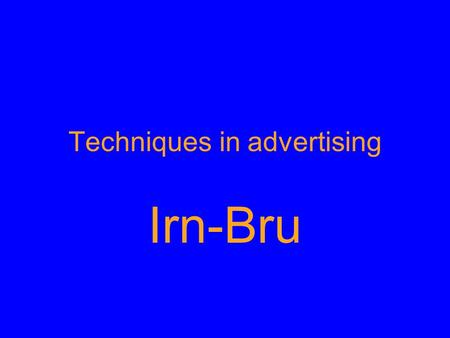 Techniques in advertising Irn-Bru. Discuss in your groups: What do you know about the product Irn Bru? What type of people normally drink it? What Irn.