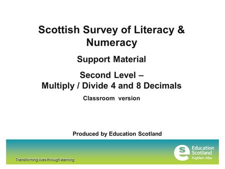 Transforming lives through learning Scottish Survey of Literacy & Numeracy Support Material Second Level – Multiply / Divide 4 and 8 Decimals Classroom.