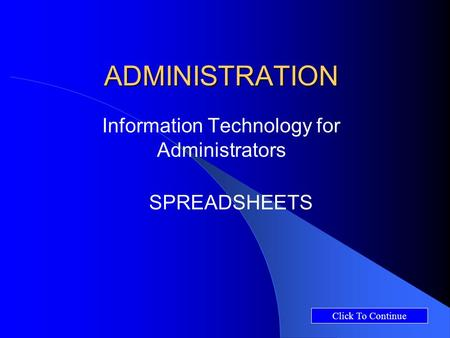 ADMINISTRATION Information Technology for Administrators SPREADSHEETS Click To Continue.