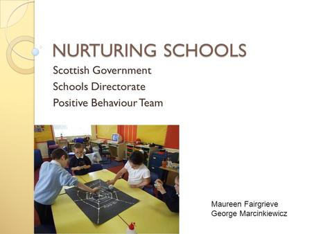 NURTURING SCHOOLS Scottish Government Schools Directorate Positive Behaviour Team Maureen Fairgrieve George Marcinkiewicz.