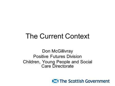 The Current Context Don McGillivray Positive Futures Division Children, Young People and Social Care Directorate.