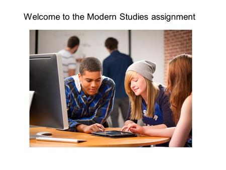 Welcome to the Modern Studies assignment. What will you be doing in this assignment? Researching a topic that interests you from modern studies. Collecting.