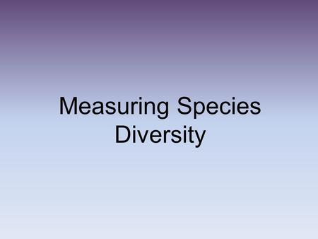 Measuring Species Diversity. Think about whats ahead... Discuss in pairs the title of this section. What do you think it is about? Do you know anything.