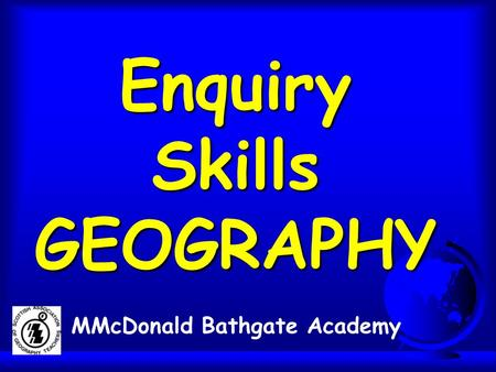 Enquiry Skills GEOGRAPHY MMcDonald Bathgate Academy.