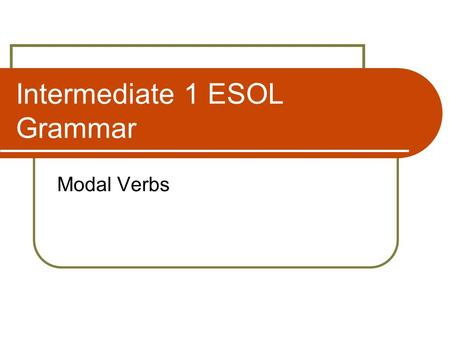 Intermediate 1 ESOL Grammar Modal Verbs. What are modal verbs? must may will shall can could would should might.