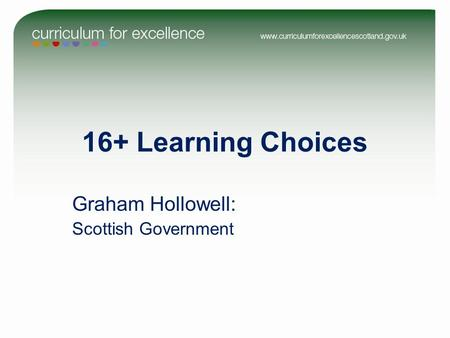 16+ Learning Choices Graham Hollowell: Scottish Government.