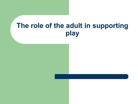 The role of the adult in supporting play. The role of the adult in supporting play ( from OHagan &Smith 1995);Collins, Insey&Soler 2001);Brown 2003 Health.