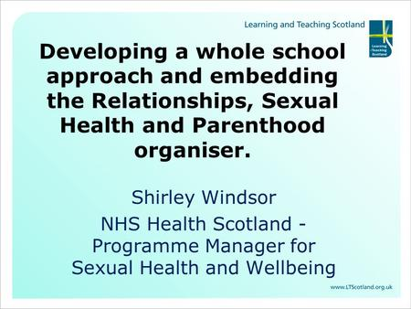 Developing a whole school approach and embedding the Relationships, Sexual Health and Parenthood organiser. Shirley Windsor NHS Health Scotland - Programme.