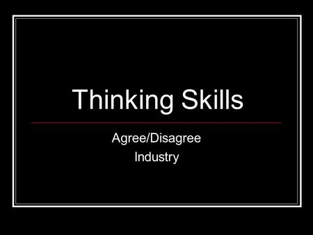 Thinking Skills Agree/Disagree Industry. How it works Move to the side of the room to show that you agree or disagree with each statement. Make sure you.