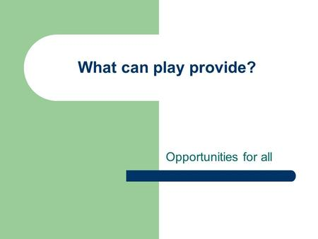 What can play provide? Opportunities for all. Play can provide: Opportunities to take calculated risks. Opportunities to use and to hear different sounds.