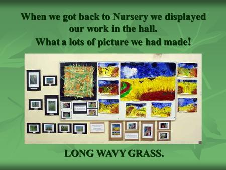 When we got back to Nursery we displayed our work in the hall. What a lots of picture we had made ! LONG WAVY GRASS.