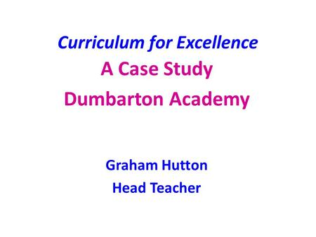Curriculum for Excellence A Case Study Dumbarton Academy Graham Hutton Head Teacher.