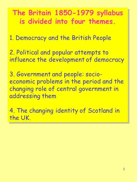 1 The Britain 1850-1979 syllabus is divided into four themes. 1. Democracy and the British People 2. Political and popular attempts to influence the development.