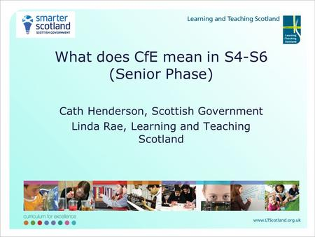 What does CfE mean in S4-S6 (Senior Phase) Cath Henderson, Scottish Government Linda Rae, Learning and Teaching Scotland.