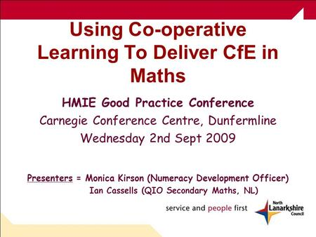 Using Co-operative Learning To Deliver CfE in Maths HMIE Good Practice Conference Carnegie Conference Centre, Dunfermline Wednesday 2nd Sept 2009 Presenters.