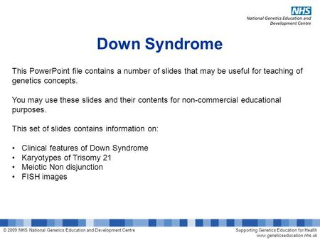 © 2009 NHS National Genetics Education and Development CentreSupporting Genetics Education for Health www.geneticseducation.nhs.uk Down Syndrome This PowerPoint.