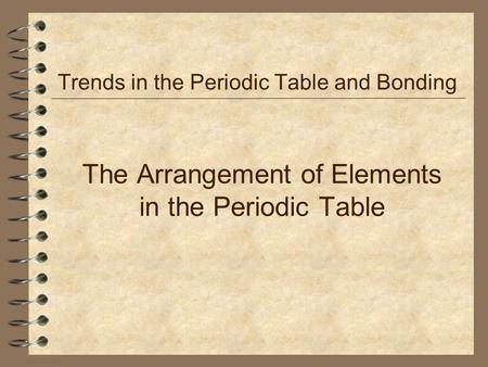 The Arrangement of Elements in the Periodic Table Trends in the Periodic Table and Bonding.