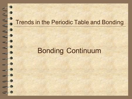 Bonding Continuum Trends in the Periodic Table and Bonding.