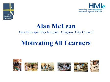 Alan McLean Area Principal Psychologist, Glasgow City Council Motivating All Learners.