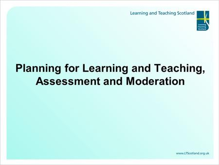 Planning for Learning and Teaching, Assessment and Moderation.