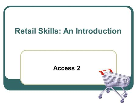 Retail Skills: An Introduction Access 2. Outcomes 1.Identify the use of equipment commonly associated with a retail environment. 2.Perform allocated tasks.