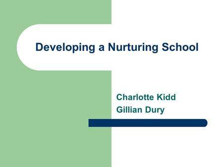 Developing a Nurturing School Charlotte Kidd Gillian Dury.