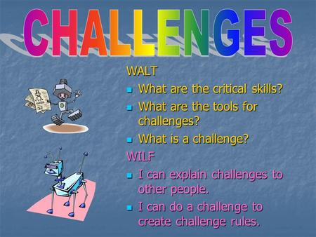 WALT What are the critical skills? What are the critical skills? What are the tools for challenges? What are the tools for challenges? What is a challenge?