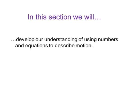 In this section we will… …develop our understanding of using numbers and equations to describe motion.