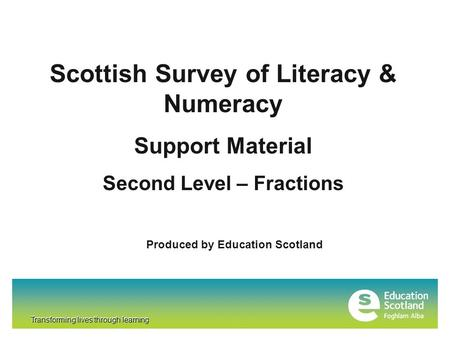 Transforming lives through learning Scottish Survey of Literacy & Numeracy Support Material Second Level – Fractions Produced by Education Scotland Transforming.