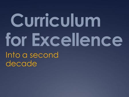 Curriculum for Excellence Into a second decade. What are we talking about? Children not structures Needs not frameworks Responsiveness not provision Respect.