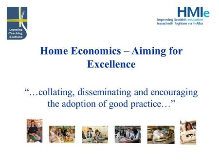 Home Economics – Aiming for Excellence …collating, disseminating and encouraging the adoption of good practice…