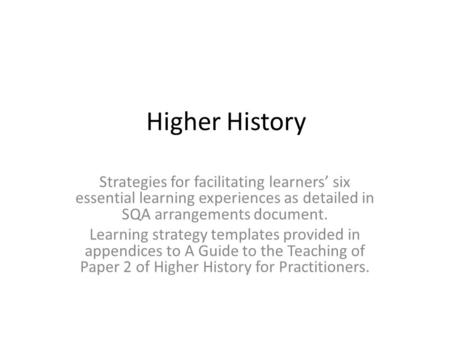 Higher History Strategies for facilitating learners six essential learning experiences as detailed in SQA arrangements document. Learning strategy templates.