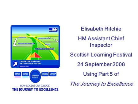 Elisabeth Ritchie HM Assistant Chief Inspector Scottish Learning Festival 24 September 2008 Using Part 5 of The Journey to Excellence.