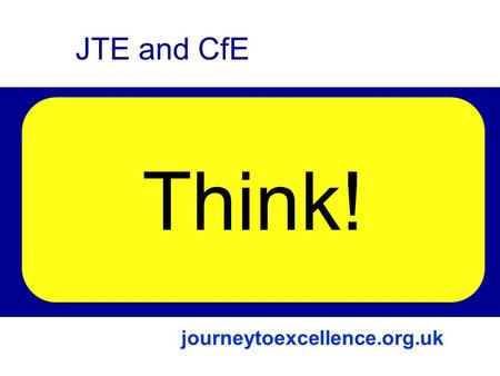 Links The Journey to Excellence Curriculum for Excellence Future JTE and CfE Think! journeytoexcellence.org.uk.