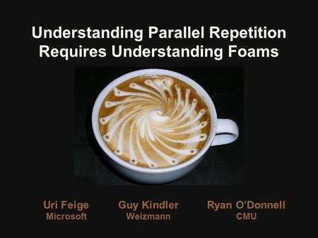 Uri Feige Microsoft Understanding Parallel Repetition Requires Understanding Foams Guy Kindler Weizmann Ryan ODonnell CMU.