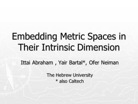 Embedding Metric Spaces in Their Intrinsic Dimension Ittai Abraham, Yair Bartal*, Ofer Neiman The Hebrew University * also Caltech.