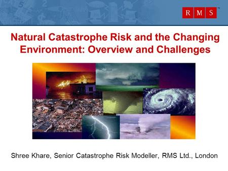 Natural Catastrophe Risk and the Changing Environment: Overview and Challenges Shree Khare, Senior Catastrophe Risk Modeller, RMS Ltd., London.