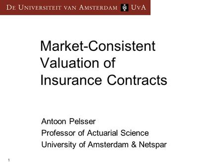 1 Market-Consistent Valuation of Insurance Contracts Antoon Pelsser Professor of Actuarial Science University of Amsterdam & Netspar.