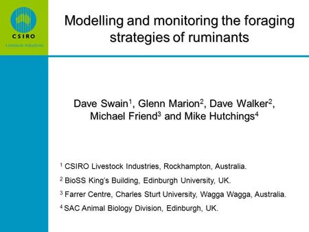 Modelling and monitoring the foraging strategies of ruminants Dave Swain 1, Glenn Marion 2, Dave Walker 2, Michael Friend 3 and Mike Hutchings 4 1 CSIRO.