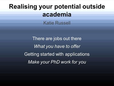 Realising your potential outside academia Katie Russell There are jobs out there What you have to offer Getting started with applications Make your PhD.