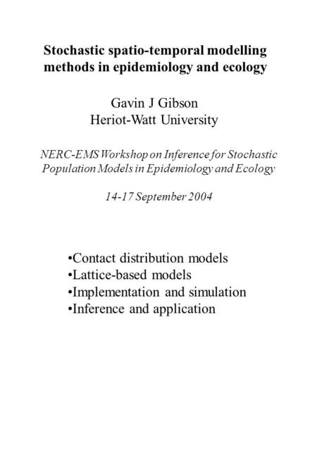 Stochastic spatio-temporal modelling methods in epidemiology and ecology Gavin J Gibson Heriot-Watt University NERC-EMS Workshop on Inference for Stochastic.
