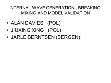 INTERNAL WAVE GENERATION, BREAKING, MIXING AND MODEL VALIDATION ALAN DAVIES (POL) JIUXING XING (POL) JARLE BERNTSEN (BERGEN)