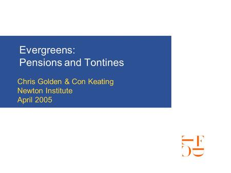 Evergreens: Pensions and Tontines Chris Golden & Con Keating Newton Institute April 2005.