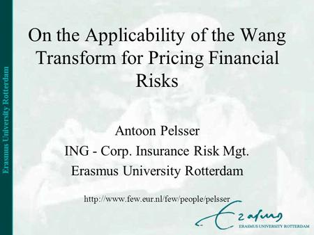 On the Applicability of the Wang Transform for Pricing Financial Risks Antoon Pelsser ING - Corp. Insurance Risk Mgt. Erasmus University Rotterdam