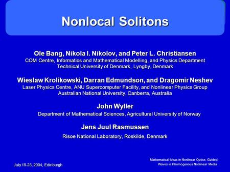 Mathematical Ideas in Nonlinear Optics: Guided Waves in Inhomogenous Nonlinear Media July 19-23, 2004, Edinburgh Nonlocal Solitons Ole Bang, Nikola I.