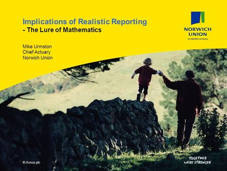 © Aviva plc - ConfidentialPresentation title Slide 1 15/04/2014 Implications of Realistic Reporting - The Lure of Mathematics Mike Urmston Chief Actuary.