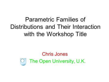 Parametric Families of Distributions and Their Interaction with the Workshop Title Chris Jones The Open University, U.K.