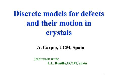 1 Discrete models for defects and their motion in crystals A. Carpio, UCM, Spain A. Carpio, UCM, Spain joint work with: L.L. Bonilla,UC3M, Spain L.L. Bonilla,UC3M,